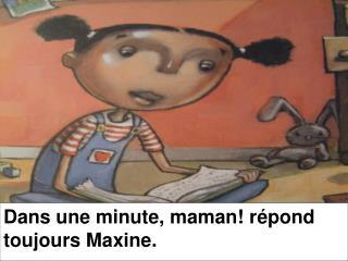 Dans une minute, maman! r épond toujours Maxine.