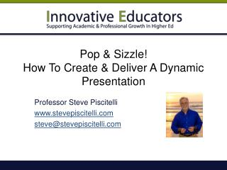 Pop & Sizzle!  How To Create & Deliver A Dynamic Presentation