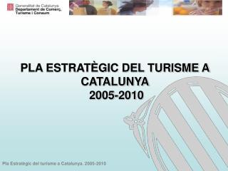 PLA ESTRATÈGIC DEL TURISME A CATALUNYA  2005-2010