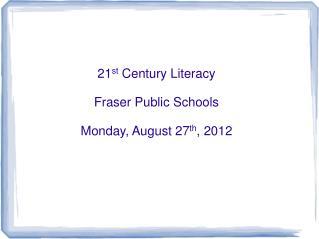 21 st  Century Literacy Fraser Public Schools Monday, August 27 th , 2012