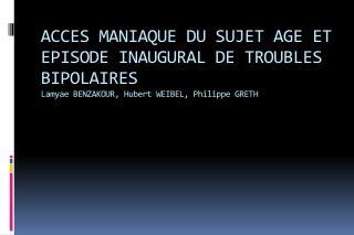 ACCES MANIAQUE DU SUJET AGE ET EPISODE INAUGURAL DE TROUBLES BIPOLAIRES Lamyae BENZAKOUR, Hubert WEIBEL, Philippe GRETH