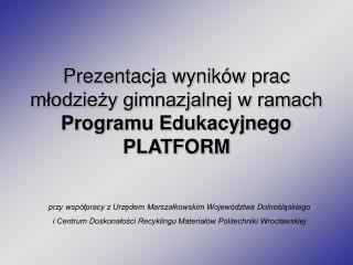 Prezentacja wyników prac  młodzieży gimnazjalnej w ramach  Programu Edukacyjnego PLATFORM