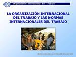 LA ORGANIZACI N INTERNACIONAL DEL TRABAJO Y LAS NORMAS INTERNACIONALES DEL TRABAJO