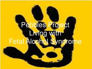 Pebbles Project Living with  Fetal Alcohol Syndrome