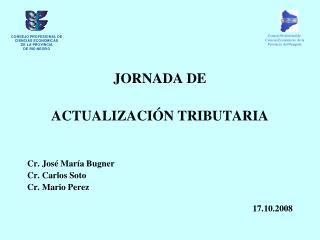 JORNADA DE ACTUALIZACIÓN TRIBUTARIA Cr. José María Bugner Cr. Carlos Soto Cr. Mario Perez