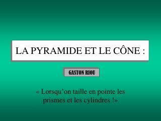 LA PYRAMIDE ET LE CÔNE :