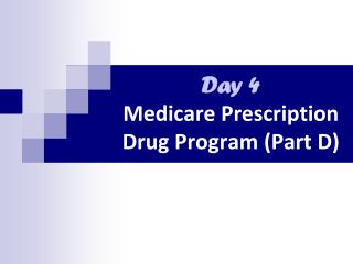 Day 4 Medicare  Prescription Drug Program  ( Part D)
