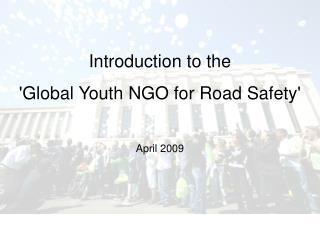 Introduction to the  Global Youth NGO for Road Safety  April 2009