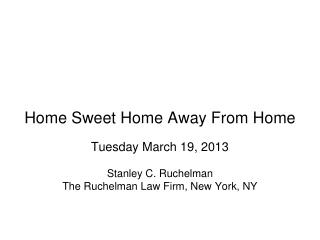 Home Sweet Home Away From Home Tuesday March 19, 2013 Stanley C. Ruchelman