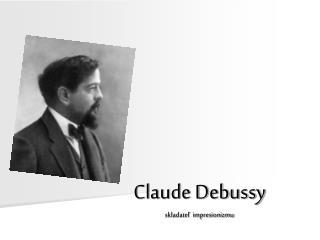 Claude Debussy skladateľ  impresionizmu