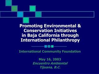 International Community Foundation May 16, 2003 Encuentro Ambiental Tijuana, B.C.