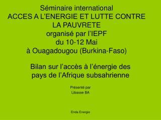 Bilan sur l'accès à l'énergie des pays de l'Afrique subsahrienne Présenté par  Libasse BA