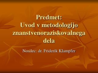 Predmet:  Uvod v metodologijo znanstvenoraziskovalnega dela