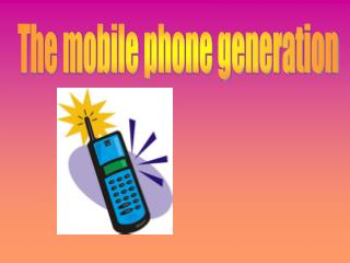 The mobile phone generation