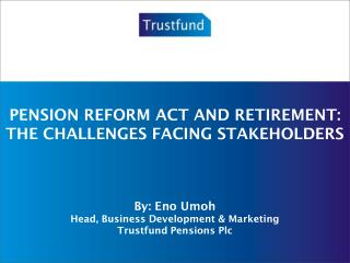 PENSION REFORM ACT AND RETIREMENT: THE CHALLENGES FACING STAKEHOLDERS By: Eno Umoh