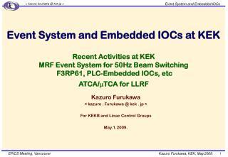 Kazuro Furukawa  < kazuro . Furukawa @ kek . jp > For KEKB and Linac Control Groups May.1.2009.