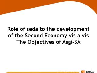 Role of seda to the development of the Second Economy vis a vis  The Objectives of Asgi-SA