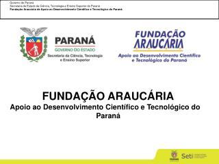 FUNDAÇÃO ARAUCÁRIA Apoio ao Desenvolvimento Científico e Tecnológico do    Paraná