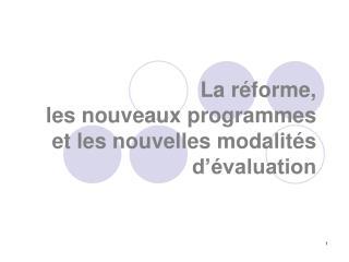 La réforme,   les nouveaux programmes et les nouvelles modalités d'évaluation