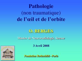 Pathologie (non traumatique) de l'œil et de l'orbite O. BERGES