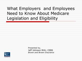 What Employers  and Employees Need to Know About Medicare Legislation and Eligibility