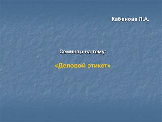 Кабанова Л.А. Семинар на тему: «Деловой этикет»