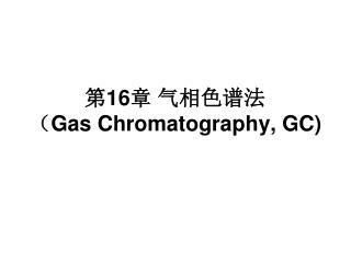 第 16 章 气相色谱法 ( Gas Chromatography, GC)