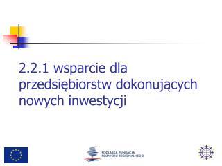 2.2.1 wsparcie dla przedsiębiorstw dokonujących nowych inwestycji