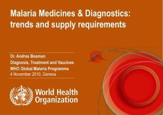 Malaria Medicines & Diagnostics: trends and supply requirements Dr. Andrea Bosman