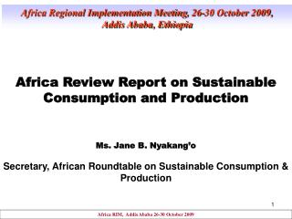 Africa Review Report on Sustainable Consumption and Production Ms. Jane B. Nyakang'o