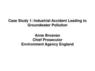 Case Study 1: Industrial Accident Leading to Groundwater Pollution Anne Brosnan Chief Prosecutor