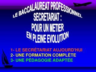 1- LE SECRÉTARIAT AUJOURD'HUI 2- UNE FORMATION COMPLÈTE 3- UNE PÉDAGOGIE ADAPTÉE