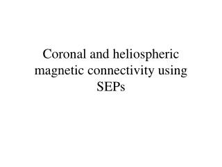 Coronal and heliospheric magnetic connectivity using SEPs