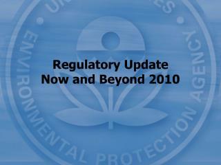Regulatory Update Now and Beyond 2010