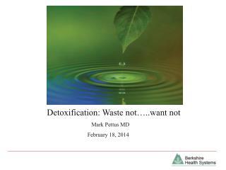 Detoxification: Waste not…..want not    Mark Pettus MD February 18, 2014