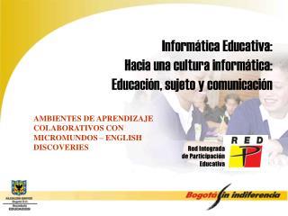 Informática Educativa:  Hacia una cultura informática:   Educación, sujeto y comunicación