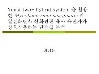 Yeast two- hybrid system  을 활용한  Mycobacterium smegmatis  의 일산화탄소 산화관련 유사 유전자와   상호작용하는 단백질 분석