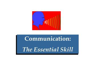 Communication:  The Essential Skill