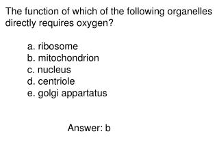 The function of which of the following organelles directly requires oxygen? a. ribosome