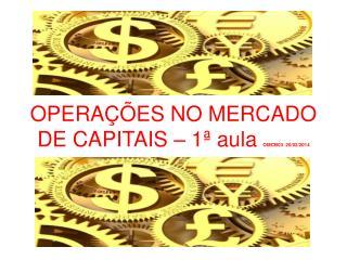 OPERAÇÕES NO MERCADO DE CAPITAIS – 1ª aula  OMCB03  20/02/2014