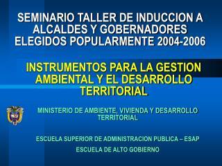 SEMINARIO TALLER DE INDUCCION A ALCALDES Y GOBERNADORES ELEGIDOS POPULARMENTE 2004-2006