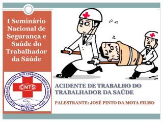 ACIDENTE DE TRABALHO DO TRABALHADOR DA SAÚDE PALESTRANTE: JOSÉ PINTO DA MOTA FILHO