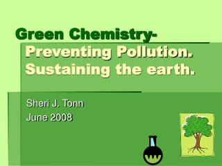 Green Chemistry-   Preventing Pollution.   Sustaining the earth.