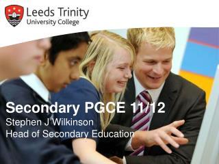 Secondary PGCE 11/12 Stephen J Wilkinson Head of Secondary Education