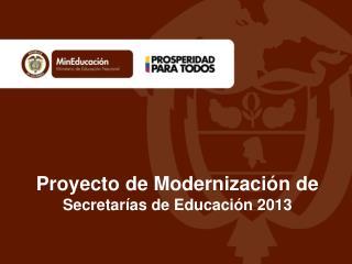 Proyecto de Modernización de  Secretarías de Educación 2013