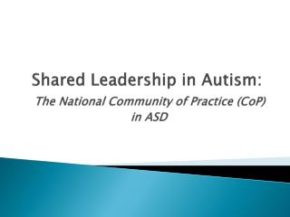 Shared Leadership in Autism:  The National Community of Practice ( CoP )  in ASD
