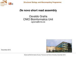 De novo  short read assembly Osvaldo Graña CNIO Bioinformatics Unit ograna@cnio.es December 2012