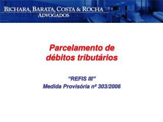 """Parcelamento de débitos tributários """"REFIS III"""" Medida Provisória nº 303/2006"""