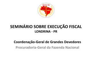 SEMINÁRIO SOBRE EXECUÇÃO FISCAL LONDRINA - PR