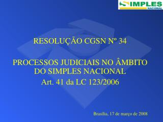 RESOLU��O CGSN N� 34 PROCESSOS JUDICIAIS NO �MBITO DO SIMPLES NACIONAL Art. 41 da LC 123/2006
